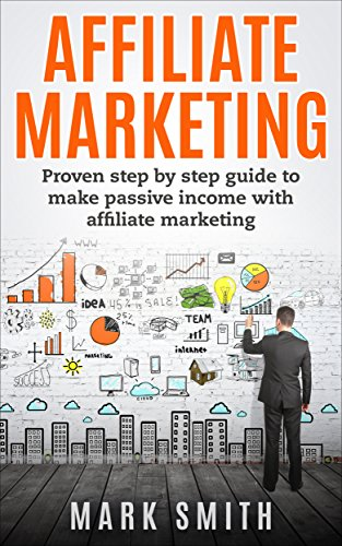 Affiliate Marketing: Beginners Handbook – Proven Step By Step Guide To Make Passive Income With Affiliate Marketing (FREE Bonus Included) (Passive Income, … For Beginners, Passive Income Online)