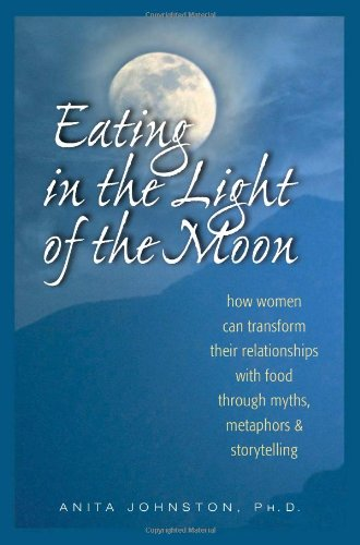 Title: Eating in the Light of the Moon: How Women Can Transform Their Relationship with Food Through Myths, Metaphors, and Storytelling