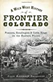 A Wild West History of Frontier Colorado:: Pioneers, Gunslingers & Cattle Kings on the Eastern Plains