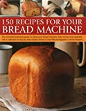 150 Recipes for your Bread Machine: The Complete Practical Guide To Using Your Bread Machine, Fully Revised And Updated, With A Collection Of Step-By-Step Recipes, Shown In Over 600 Photographs