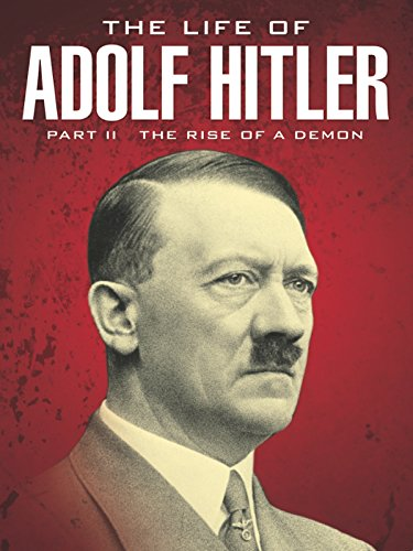 The Life of Adolf Hitler: Rise of a Demon