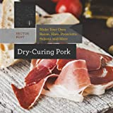 Hector Kent Dry-Curing Pork: Make Your Own Prosciutto, Salami, Pancetta, Bacon, and More!