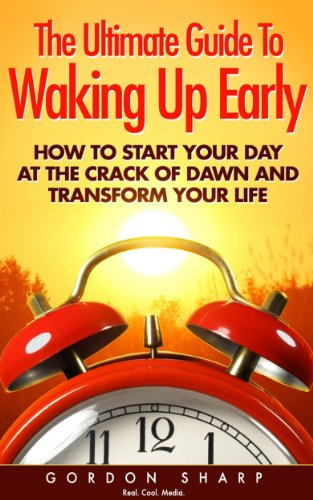 Gordon Sharp - The Ultimate Guide To Waking Up Early - How to Start Your Day at the Crack of Dawn and Transform Your Life