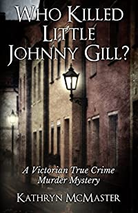 Who Killed Little Johnny Gill?: A Victorian True Crime Murder Mystery by Kathryn McMaster ebook deal