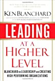 Leading at a Higher Level: Blanchard on Leadership and Creating High Performing Organizations (0132347725) by Blanchard, Ken