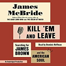Kill 'Em and Leave: Searching for James Brown and the American Soul Audiobook by James McBride Narrated by Dominic Hoffman