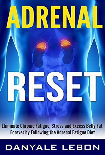 Adrenal Reset: Eliminate Chronic Fatigue, Stress and Excess Belly Fat Forever by Following the Adrenal Fatigue Diet by Danyale Lebon