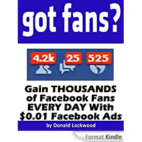 Got Fans? Gain THOUSANDS of Facebook Fans EVERY DAY With $0.01 Facebook Ads (English Edition)