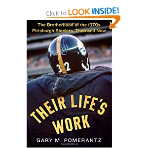 Their Life's Work: The Brotherhood of the 1970s Pittsburgh Steelers, Then and Now by Gary M. Pomerantz