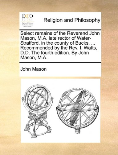 Select remains of the Reverend John Mason, M.A. late rector of Water-Stratford, in the county of Bucks, ... Recommended by the Rev. I. Watts, D.D. The fourth edition. By John Mason, M.A.