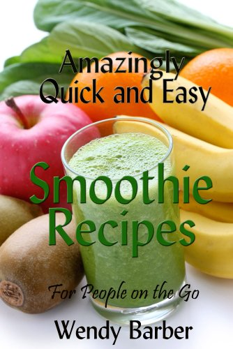 Amazingly Quick and Easy Smoothie Recipes for People on the Go by Wendy Barber