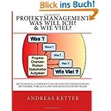 Projektmanagement Was Will Ich? & Wie Viel?: Professionelle Vorbereitung sichert den Projekterfolg. Methoden,...