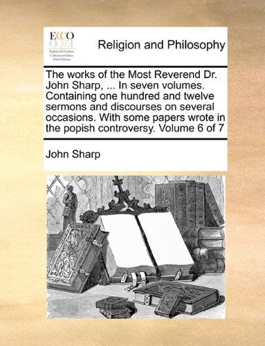 The works of the Most Reverend Dr. John Sharp, ... In seven volumes. Containing one hundred and twelve sermons and discourses on several occasions. ... in the popish controversy.  Volume 6 of 7