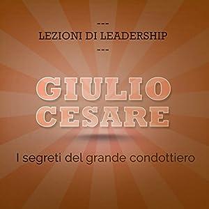 Giulio Cesare: I segreti del grande condottiero (Lezioni di leadership) Audiobook