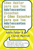 Como Hablar para que los Adolescentes Escuchen y Como Escuchar para que los Adol        (Spanish Edition)