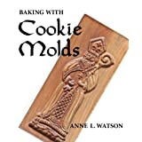Baking with Cookie Molds: Secrets and Recipes for Making Amazing Handcrafted Cookies for Your Christmas, Holiday, Wedding, Party, Swap, Exchange, or Everyday Treat ~ Anne L. Watson