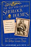 Andrew Lycett The Man Who Created Sherlock Holmes: The Life and Times of Sir Arthur Conan Doyle