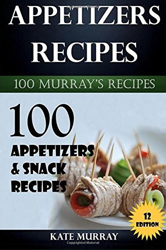 Appetizers Recipes: 100 Appetizers and Snack Recipes Baking (100 Murray's Recipes) (Volume 10) by Kate Murray