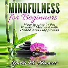 Mindfulness for Beginners: How to Live in the Present Moment with Peace and Happiness (       UNABRIDGED) by Linda H. Harris Narrated by Angel Clark