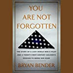 You are Not Forgotten: The Story of a Lost World War II Pilot and a Twenty-First-Century Soldier's Mission to Bring Him Home | Bryan Bender