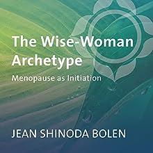 The Wise-Woman Archetype: Menopause as Initiation  by Jean Shinoda Bolen Narrated by Jean Shinoda Bolen