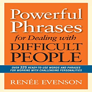 Powerful Phrases for Dealing with Difficult People: Over 325 Ready-to-Use Words and Phrases for Working with Challenging Personalities | [Renee Evenson]