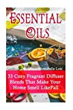 Essential Oils: 33 Cozy Fragrant Diffuser Blends That Make Your Home Smell Like Fall: (Young Living Essential Oils Guide, Essential Oils Book, Essential Oils For Weight Loss)