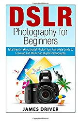 Dslr Photography for Beginners: Take Breath Taking Digital Photos! Your Complete Guide to Learning and Mastering Digital Photography (Dslr Photography ... - Dslr - Digital Cameras - Beginners)