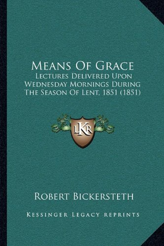 Means of Grace: Lectures Delivered Upon Wednesday Mornings During the Season of Lent, 1851 (1851)