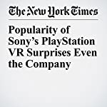 Popularity of Sony's PlayStation VR Surprises Even the Company | Nick Wingfield
