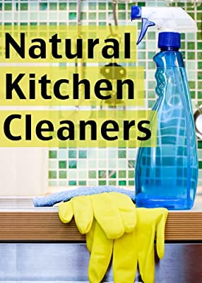 Natural Kitchen Cleaners :The Ultimate Guide - Over 30 Green & Eco Friendly Solutions
