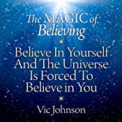 The Magic of Believing: Believe in Yourself and The Universe Is Forced to Believe in You | [Vic Johnson]