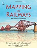 Julian Holland Mapping The Railways: The journey of Britain's railways through maps from 1819 to the present day