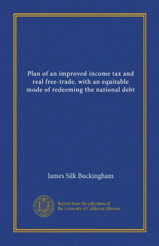 Plan of an improved income tax and real free-trade, with an equitable mode of redeeming the national debt (Vol-1) PDF