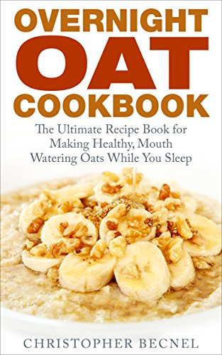 Overnight Oat Cookbook: The Ultimate Recipe Book for Making Healthy, Mouth Watering Oats While You Sleep by Christopher Becnel