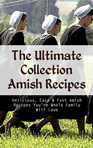 The Ultimate Collection Amish Recipes: Delicious, Easy & Fast Amish Recipes You're Whole Family Will Love by Christopher P. Martin