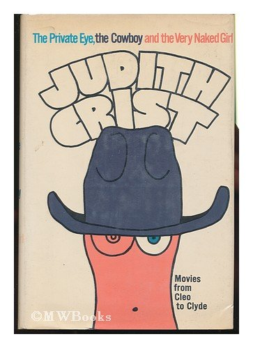 The Private Eye, The Cowboy and the Very Naked Girl: Movies from Cleo to Clyde, Judith Crist