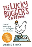 The Lucky Bugger's Casebook: Tales of Serendipity and Outrageous Good Fortune. Daniel Smith