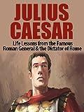 Julius Caesar: Life Lessons from the Famous Roman General & the Dictator of Rome: Julius Caesar Revealed (Julius Caesar, Cleopatra, Ancient Rome, Roman Empire, Roman Warfare, History of Rome Book 1)