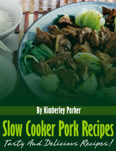Slow Cooker Pork Recipes: Tasty And Delicious Recipes by Kimberly Parker