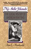 No Idle Hands: The Social History of American Knitting (0345362535) by Anne Macdonald