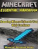 Minecraft Essential Handbook: Amazing Minecraft Secrets You Wish You Knew (Minecraft handbook Series 1)