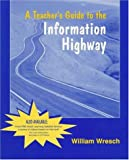img - for A Teacher's Guide to the Information Highway by Wresch William (1996-12-15) Paperback book / textbook / text book