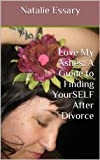 Love My Ashes: A Guide to Finding YourSELF After Divorce (Cereal Thirteen)