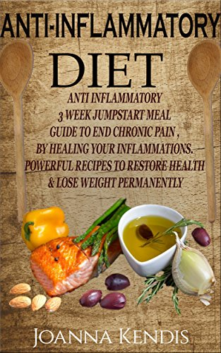 Anti-Inflammatory Diet: The Anti-Inflammatory Diet A 3 Week Meal Plan to Jumpstart the End of Chronic Pain by Joanna Kendis, Anti Inflammatory