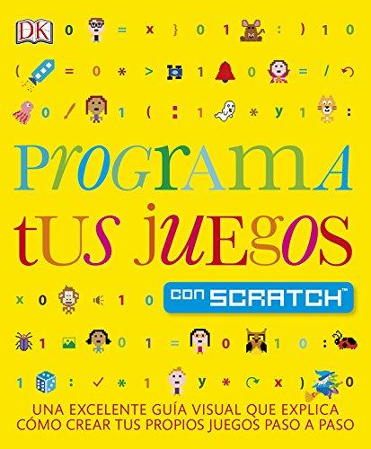 Programa tus juegos con Scratch: Una excelente guía visual que explica como crear tus propios juegos paso a paso (Educativo)