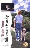 How to Train Your Siberian Husky (How to train your...series) Liz Palika