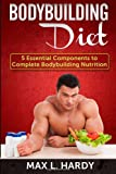 Max L. Hardy Bodybuilding Diet: 5 Essential Components to Complete Bodybuilding Nutrition