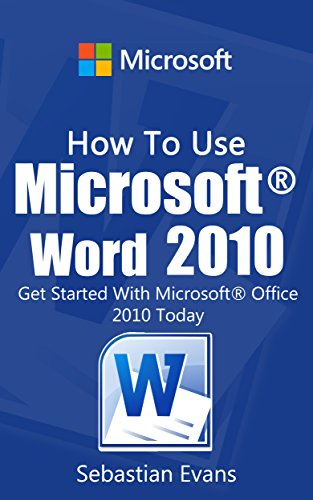 How To Use Microsoft Word 2010: Get Started With Microsoft Word 2010 Today (The Microsoft Office Series)
