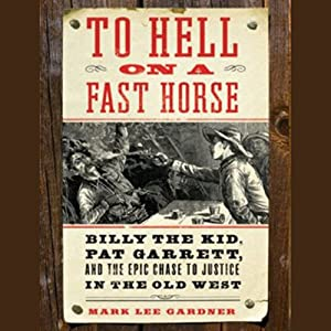 To Hell on a Fast Horse: Billy the Kid, Pat Garrett, and the Epic Chase to Justice in the Old West | [Mark Lee Gardner]